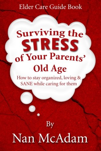 9780989774420: Surviving the STRESS of Your Parents' Old Age: How to Stay Organized, Loving, and Sane While Caring for Them