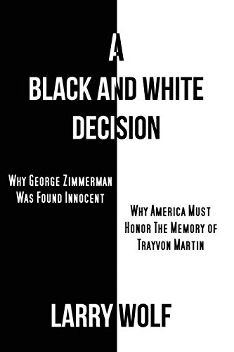 A Black and White Decision Why George Zimmerman Was Found Innocent Why America Must Honor The ...