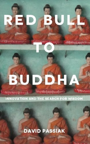 Red Bull to Buddha: Innovation and the Search for Wisdom: David Passiak
