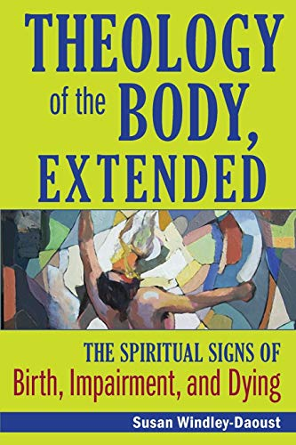 Theology of the Body, Extended: The Spiritual Signs of Birth, Impairment and Dying: Windley-Daoust,...