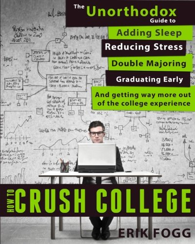 9780989865418: How to Crush College: The Unorthodox Guide to Adding Sleep, Reducing Stress, Double Majoring, Graduating Early, and Getting Way More Out of the College Experience