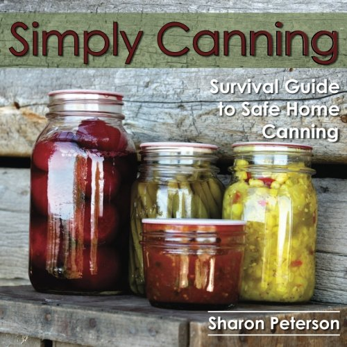 Simply Canning: Survival Guide to Safe Home Canning: Sharon Peterson
