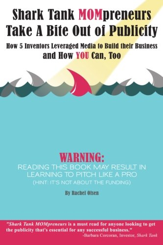 9780989934732: Shark Tank MOMpreneurs Take A Bite Out of Publicity: How 5 Inventors Leveraged Media to Build Their Business and how YOU can too