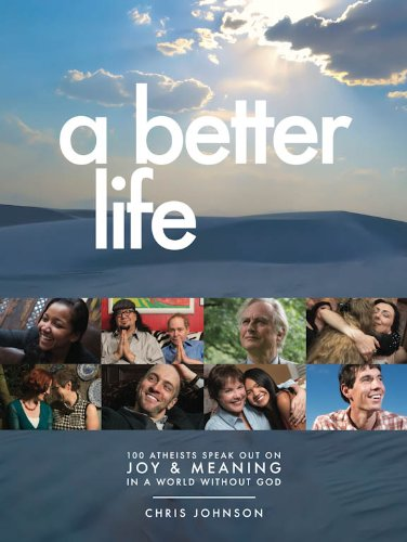 A Better Life: 100 Atheists Speak Out on Joy & Meaning in a World Without God: Chris Johnson