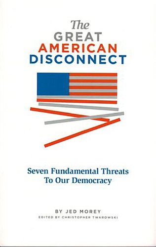9780989942805: The Great American Disconnect: Seven Fundamental Threats to Our Democracy