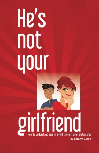 9780989947503: He's Not Your Girlfriend: How to Understand Men in Love & Thrive in Your Relationship