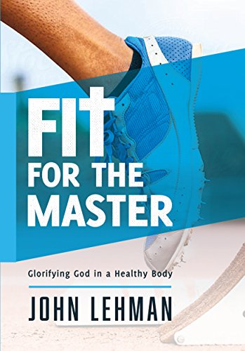 Fit for the Master: Glorifying God in a Healthy Body: John Lehman