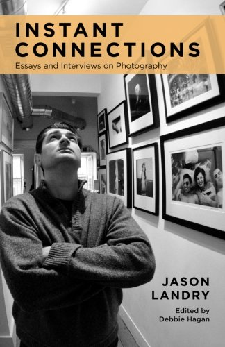 Instant Connections: Essays and Interviews on Photography: Landry, Jason