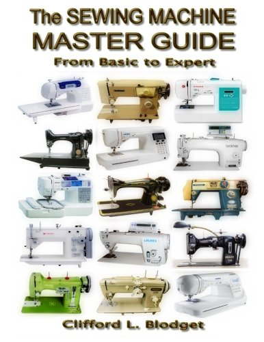 The Sewing Machine Master Guide: From Basic to Expert 9780990022725 The most comprehensive book about sewing machines available, yet is easy to navigate and understand. From basics to expert, it's two boo