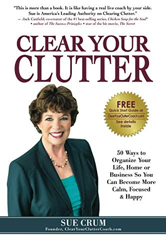 Clear Your Clutter: 50 Ways to Organize Your Life, Home or Business So You Can Become More Calm, ...