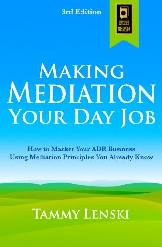 9780990332725: Making Mediation Your Day Job: How to Market Your ADR Business Using Mediation Principles You Already Know