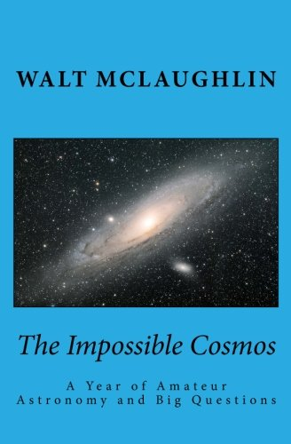 9780990334330: The Impossible Cosmos: A Year of Amateur Astronomy and Big Questions