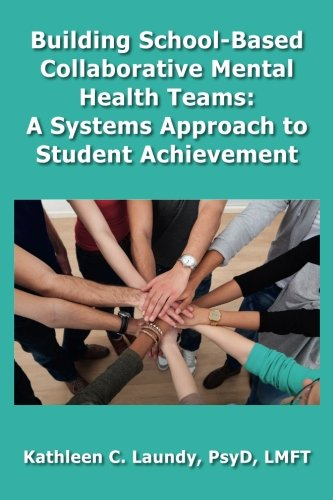 Building School-Based Collaborative Mental Health Teams: A Systems Approach to Student Achievement:...