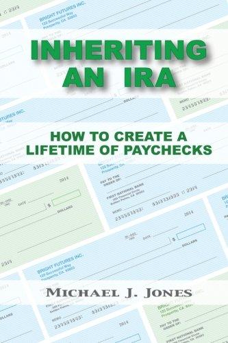Inheriting an IRA: How to Create a Lifetime of Paychecks: Michael J. Jones