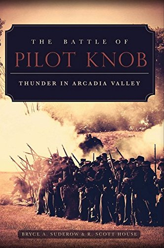 The Battle of Pilot Knob: Thunder in Arcadia Valley: Bryce A. Suderow and R. Scott House