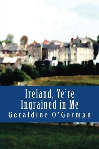 9780990379003: Ireland, Ye're Ingrained in Me: We Irish are part mortal, part fairy. If it wasn't for the Fairies, our race would have been wiped out altogether.