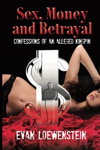 Sex, Money and Betrayal: Confessions of an Alleged Kingpin: Loewenstein, Evan