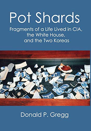 Pot Shards -- Fragments of a life Lived in CIA, the White House, and the Two Koreas: Gregg, Donald ...