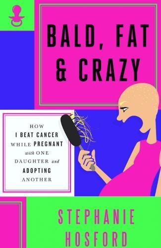 9780990465270: Bald, Fat & Crazy: How I Beat Cancer While Pregnant With One Daughter and Adopting Another
