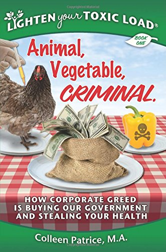 9780990473909: Lighten Your Toxic Load: Book One: Animal, Vegetable, Criminal: How Corporate Greed is Buying Our Government and Stealing Your Health (Volume 1)