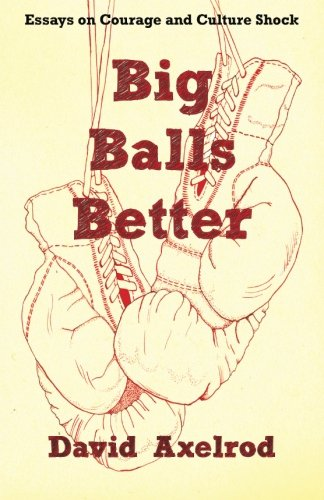 Big Balls Better: Essays on Courage and Culture Shock: Axelrod, David