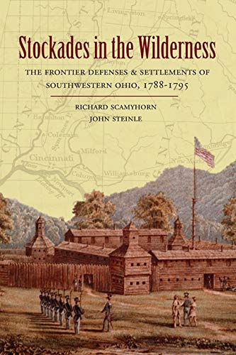 Stockades in the Wilderness: The Frontier Defenses & Settlements of Southwest Ohio, 1788-1795: ...
