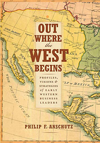 Out Where the West Begins: Profiles, Visions, and Strategies of Early Western Business Leaders (...