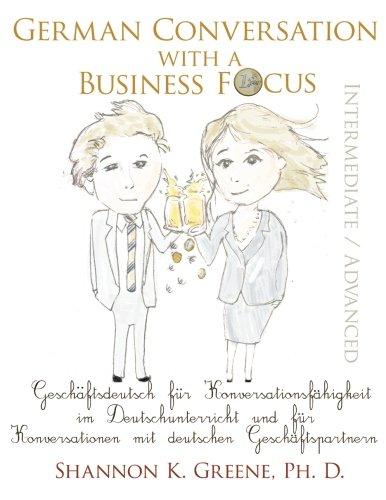 9780990565208: German Conversation with a Business Focus Intermediate / Advanced: Geschaeftsdeutsch fuer Konversationsfaehigkeit im Deutschunterricht und fuer ... deutschen Geschaeftspartnern (German Edition)