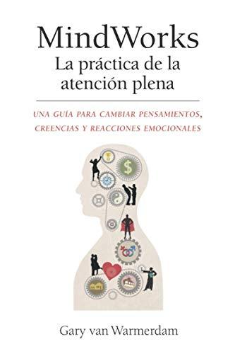 9780990584636: MindWorks La practica de la atencion plena: Una guía para cambiar pensamientos, creencias y reacciones emocionales