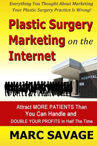 9780990587309: Plastic Surgery Marketing On The Internet: Attract More Patients Than You Can Handle and DOUBLE YOUR PROFITS In Half The Time