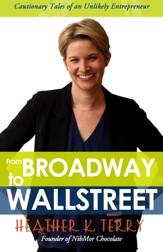 From Broadway to Wall Street: Cautionary Tales of an Unlikely Entrepreneur: Heather K. Terry