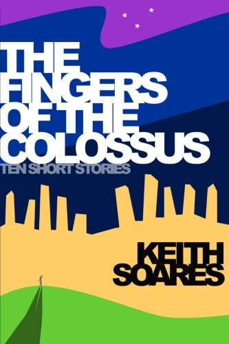 The Fingers of the Colossus: Ten Short Stories: Soares, Keith