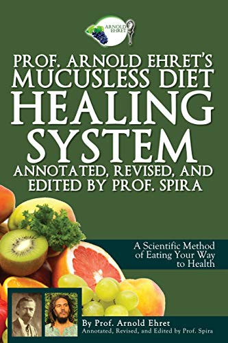 Prof. Arnold Ehret's Mucusless Diet Healing System: Annotated, Revised, and Edited by Prof. ...