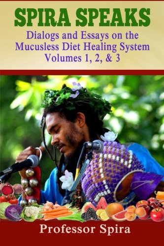9780990656418: Spira Speaks: Dialogs and Essays on the Mucusless Diet Healing System Volume 1, 2, 3