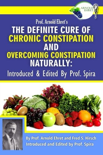 9780990656432: Prof. Arnold Ehret's the Definite Cure of Chronic Constipation and Overcoming Constipation Naturally: Introduced & Edited by Prof. Spira