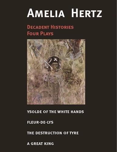 Decadent Histories: Four Plays by Amelia Hertz (Paperback): Amelia Hertzaowna