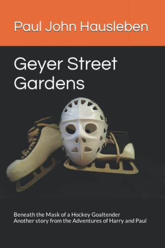 9780990697923: Geyer Street Gardens: Beneath the Mask of a Hockey Goaltender. Another story from the Adventures of Harry and Paul