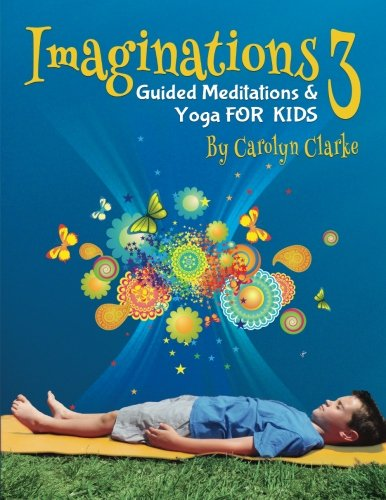 Imaginations 3: Guided Meditations and Yoga for Kids (Volume 3): Carolyn Clarke