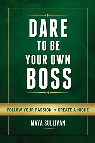 Dare To Be Your Own Boss: Follow Your Passion, Create a Niche: Ms. Maya Sullivan