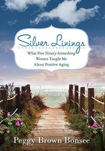 Silver Linings: What Five Ninety-Something Women Taught Me About Positive Aging: Peggy Brown Bonsee