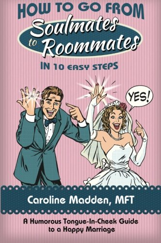 How to Go from Soul Mates to Roommates in 10 Easy Steps: (A Humorous Tongue-In-Cheek Guide to a ...