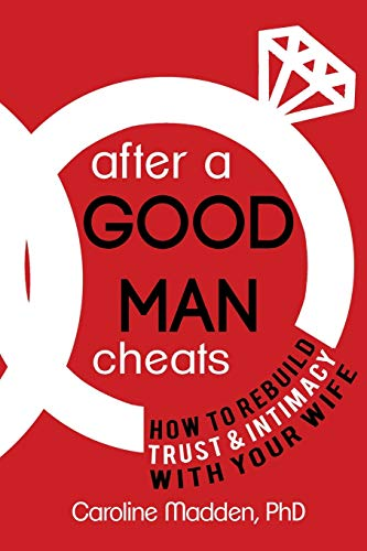 After a Good Man Cheats: How to Rebuild Trust & Intimacy With Your Wife: Madden MFT, Caroline