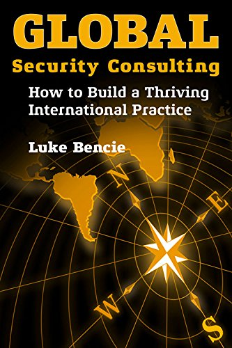 Global Security Consulting: How to Build a Thriving International Practice: Bencie, Luke