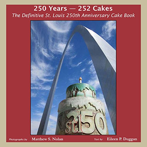 250 Years - 252 Cakes: The Definitive St. Louis 250th Anniversary Cake Book: Nolan, Matthew S.; ...