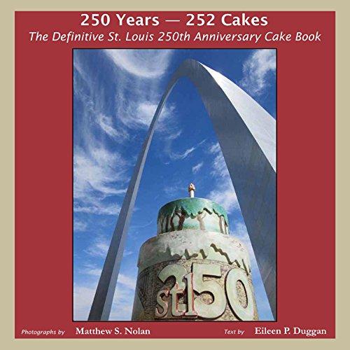 250 Years - 252 Cakes: The Definitive St. Louis 250th Anniversary Cake Book: Matt Nolan