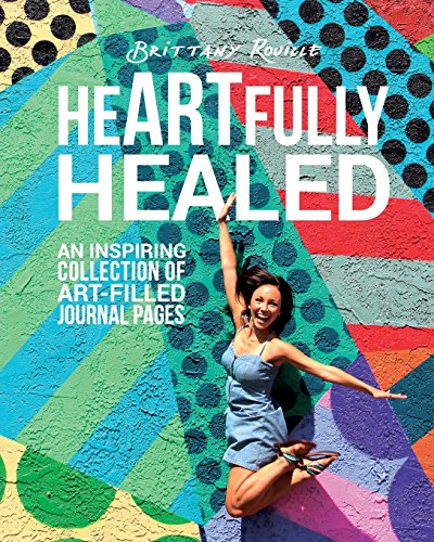 heARTfully healed: An inspiring collection of art-filled journal pages: Brittany Rouille