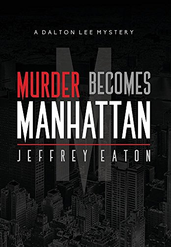 Murder Becomes Manhattan: A Dalton Lee Mystery: Eaton, Jeffrey