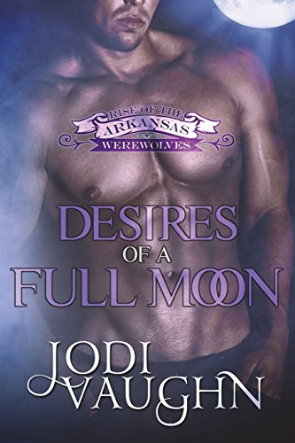 9780990883081: Desires of a full moon (RISE OF THE ARKANSAS WEREWOLVES) (Volume 3)