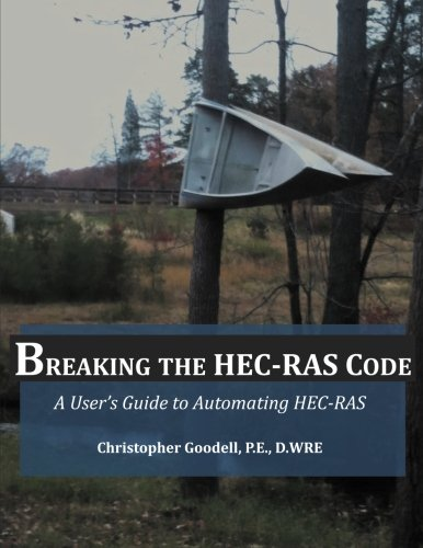 Breaking the HEC-RAS Code: A User's Guide to Automating HEC-RAS: Goodell, Mr. Christopher R.