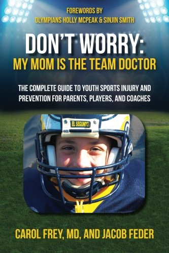 Don't Worry My Mom is the Team Doctor: The Complete Guide to Youth Sports Injury and ...